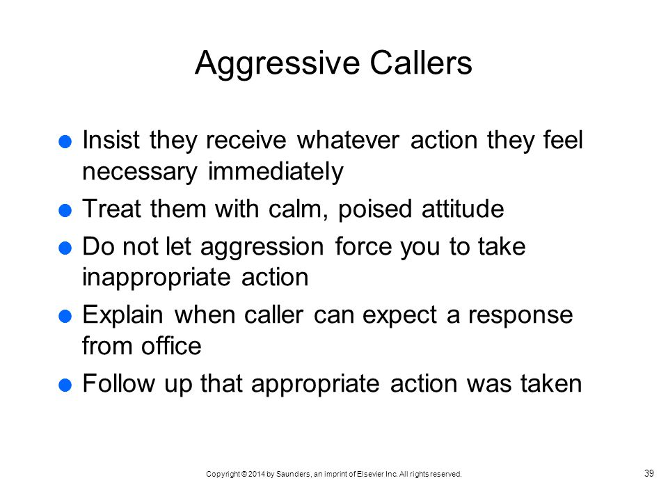 Aggressive Callers Insist they receive whatever action they feel necessary immediately. Treat them with calm, poised attitude.