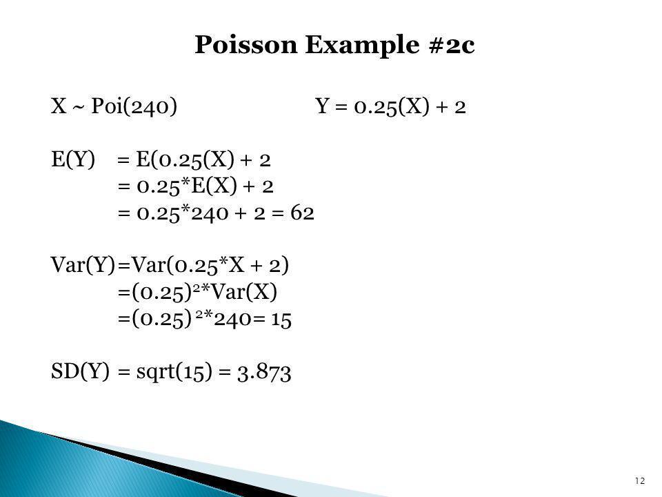 Poisson Example #2c X ~ Poi(240) Y = 0.25(X) + 2 E(Y) = E(0.25(X) + 2