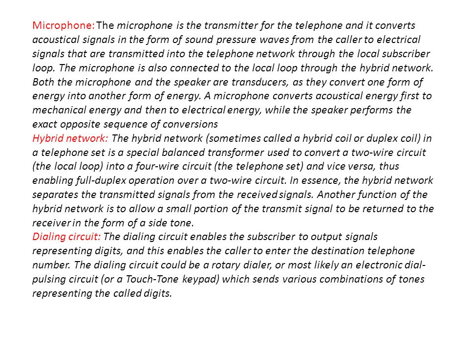 Microphone: The microphone is the transmitter for the telephone and it converts acoustical signals in the form of sound pressure waves from the caller to electrical signals that are transmitted into the telephone network through the local subscriber loop. The microphone is also connected to the local loop through the hybrid network. Both the microphone and the speaker are transducers, as they convert one form of energy into another form of energy. A microphone converts acoustical energy first to mechanical energy and then to electrical energy, while the speaker performs the exact opposite sequence of conversions