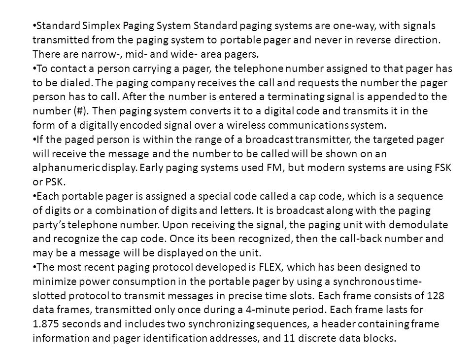 Standard Simplex Paging System Standard paging systems are one-way, with signals transmitted from the paging system to portable pager and never in reverse direction. There are narrow-, mid- and wide- area pagers.