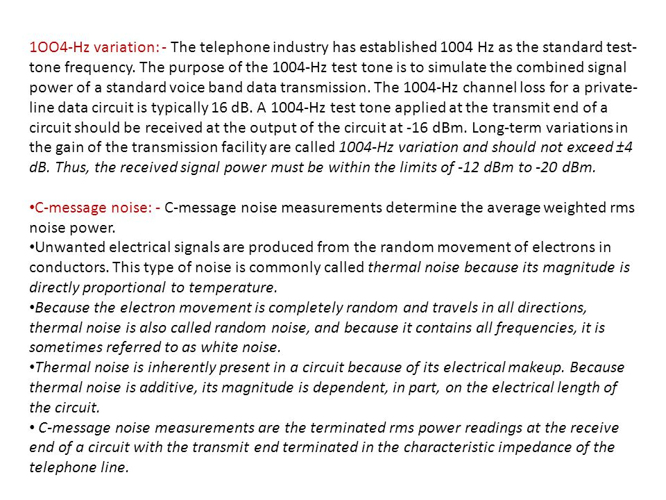 1OO4-Hz variation: - The telephone industry has established 1004 Hz as the standard test-tone frequency. The purpose of the 1004-Hz test tone is to simulate the combined signal power of a standard voice band data transmission. The 1004-Hz channel loss for a private-line data circuit is typically 16 dB. A 1004-Hz test tone applied at the transmit end of a circuit should be received at the output of the circuit at -16 dBm. Long-term variations in the gain of the transmission facility are called 1004-Hz variation and should not exceed ±4 dB. Thus, the received signal power must be within the limits of -12 dBm to -20 dBm.