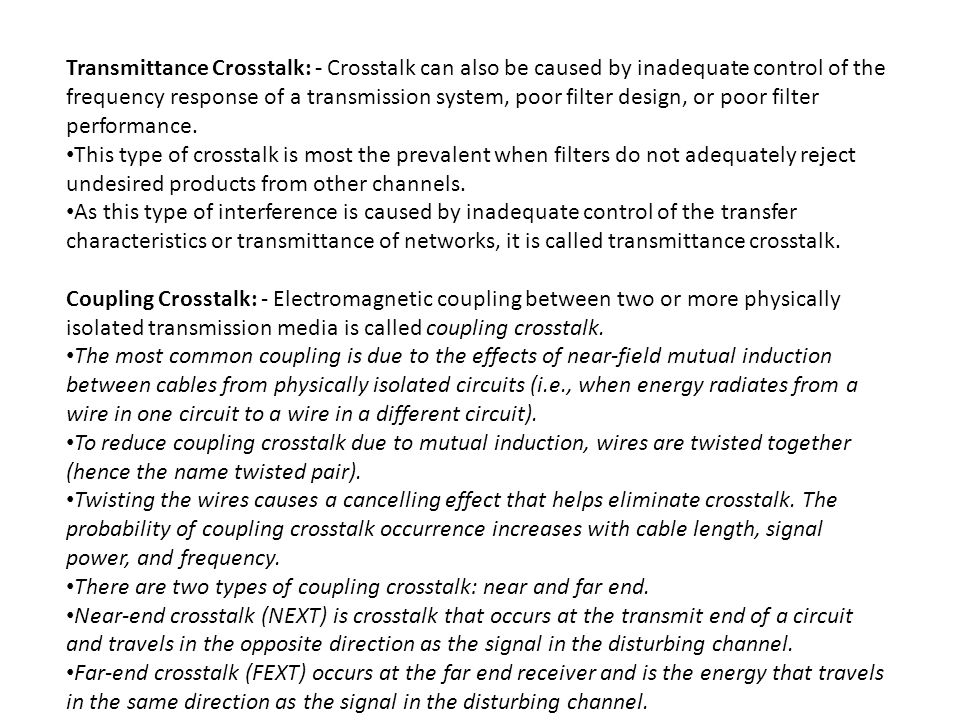 Transmittance Crosstalk: - Crosstalk can also be caused by inadequate control of the frequency response of a transmission system, poor filter design, or poor filter performance.