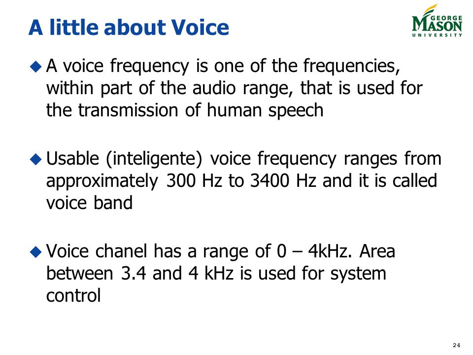 A little about Voice A voice frequency is one of the frequencies, within part of the audio range, that is used for the transmission of human speech.