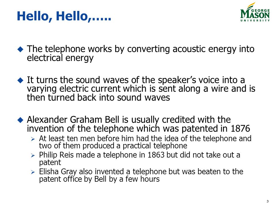 Hello, Hello,….. The telephone works by converting acoustic energy into electrical energy.