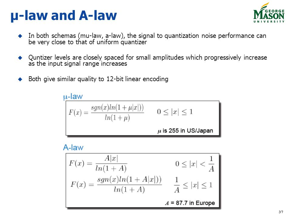 μ-law and A-law In both schemas (mu-law, a-law), the signal to quantization noise performance can be very close to that of uniform quantizer.