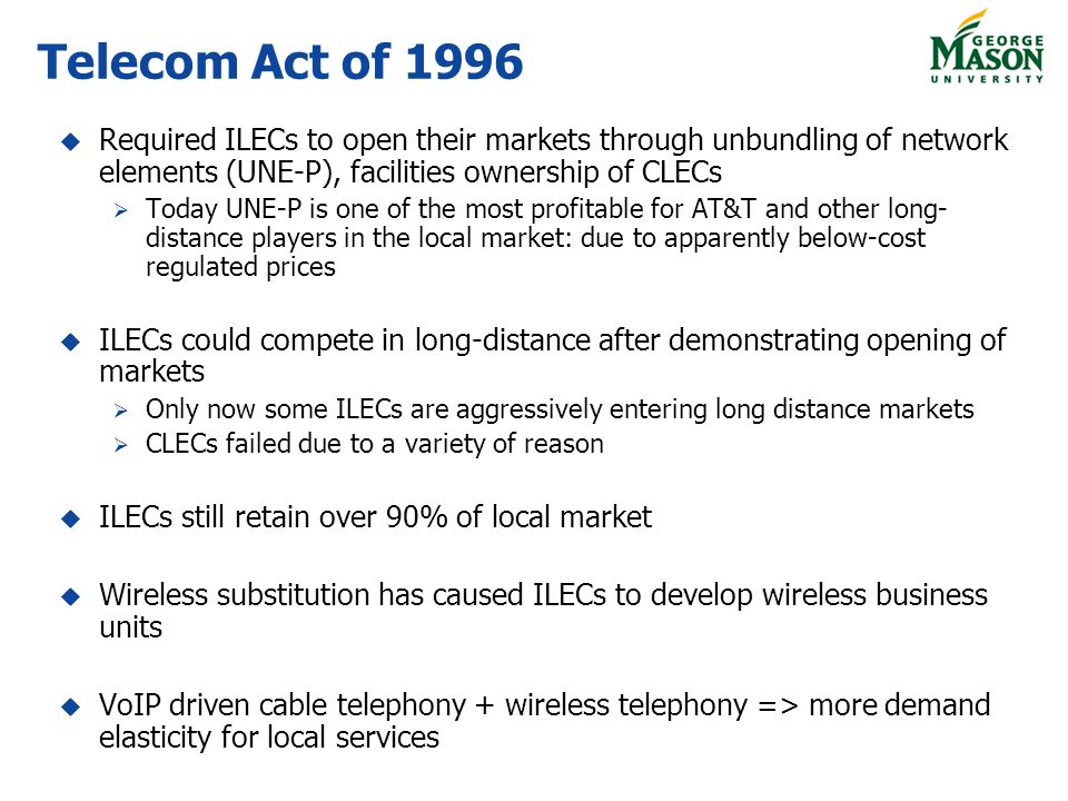 Telecom Act of 1996 Required ILECs to open their markets through unbundling of network elements (UNE-P), facilities ownership of CLECs.
