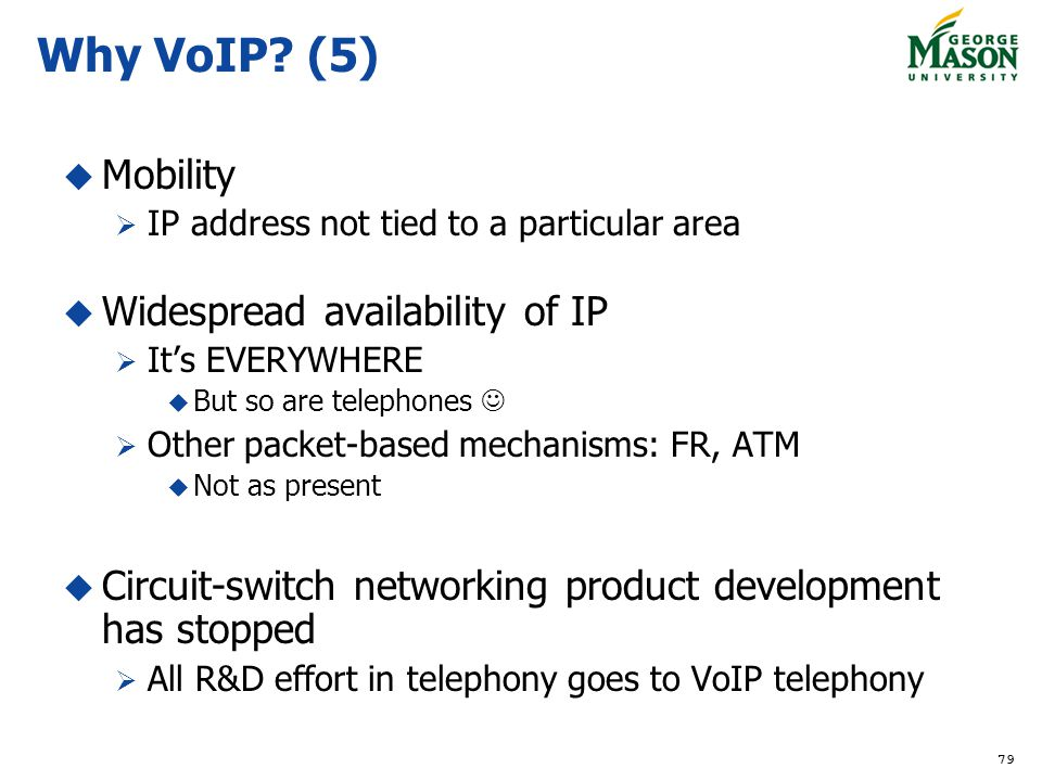 Why VoIP (5) Mobility Widespread availability of IP