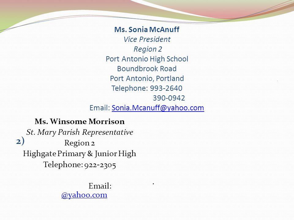 Ms. Sonia McAnuff Vice President Region 2 Port Antonio High School Boundbrook Road Port Antonio, Portland Telephone: 993-2640 390-0942 Email: Sonia.Mcanuff@yahoo.com