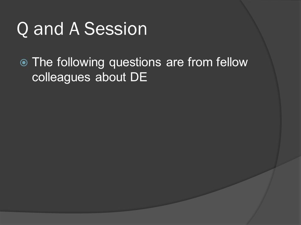 Q and A Session The following questions are from fellow colleagues about DE