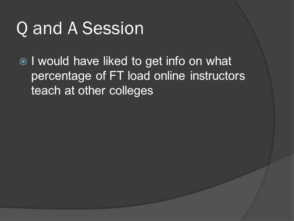 Q and A Session I would have liked to get info on what percentage of FT load online instructors teach at other colleges.