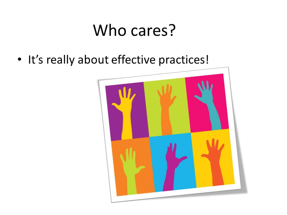 Who cares It's really about effective practices!