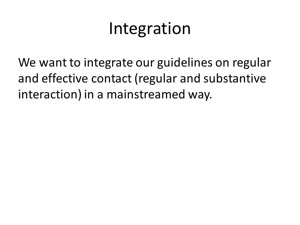 Integration We want to integrate our guidelines on regular and effective contact (regular and substantive interaction) in a mainstreamed way.
