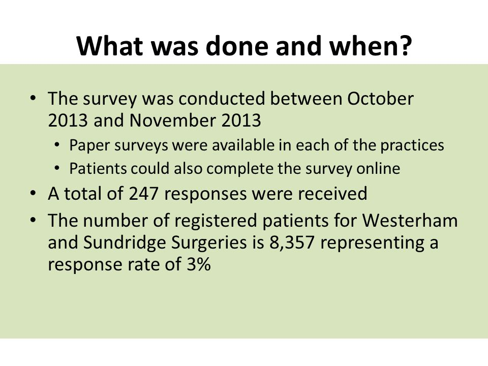 What was done and when The survey was conducted between October 2013 and November 2013. Paper surveys were available in each of the practices.
