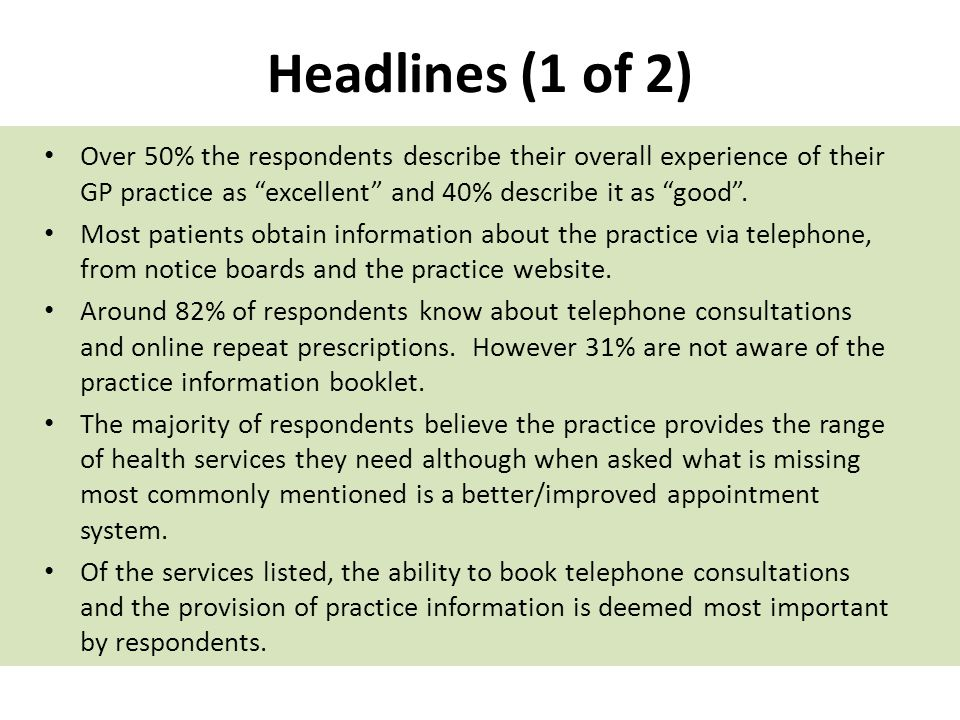 Headlines (1 of 2) Over 50% the respondents describe their overall experience of their GP practice as excellent and 40% describe it as good .