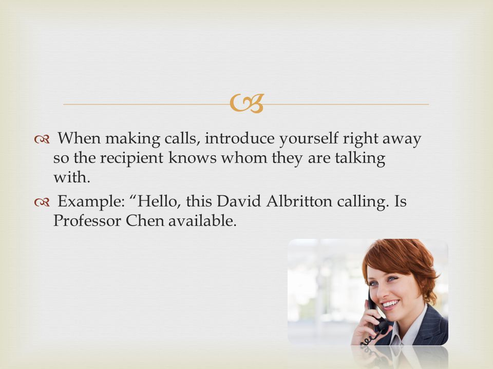 When making calls, introduce yourself right away so the recipient knows whom they are talking with.