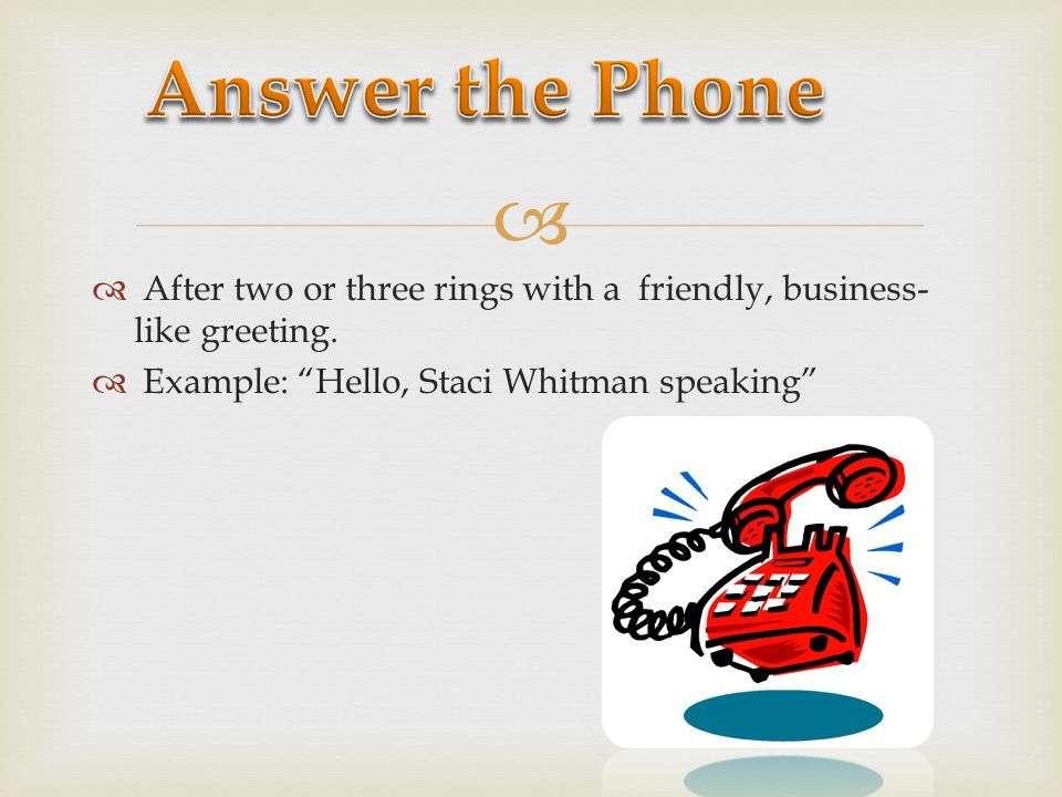 Answer the Phone After two or three rings with a friendly, business-like greeting.