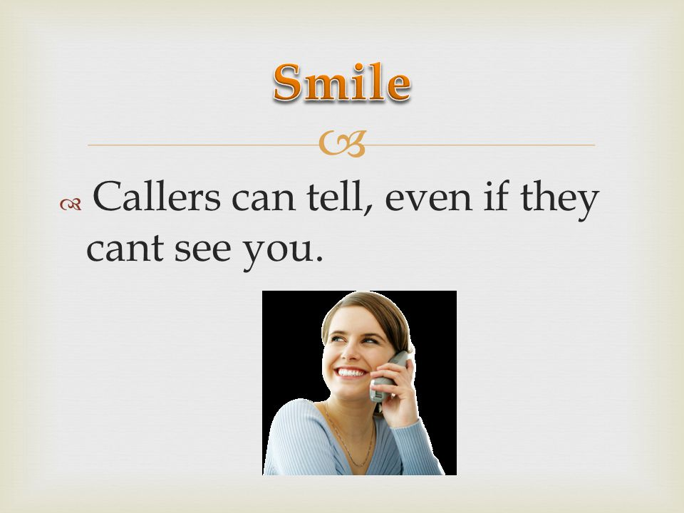 Smile Callers can tell, even if they cant see you.