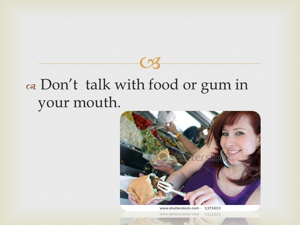 Don't talk with food or gum in your mouth.