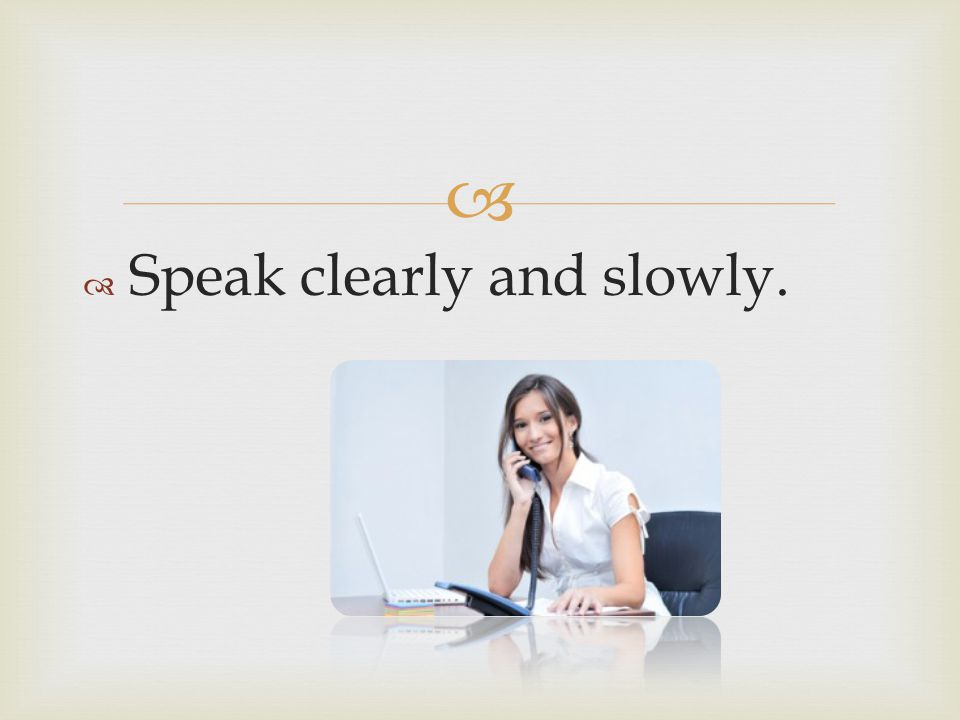 Speak clearly and slowly.
