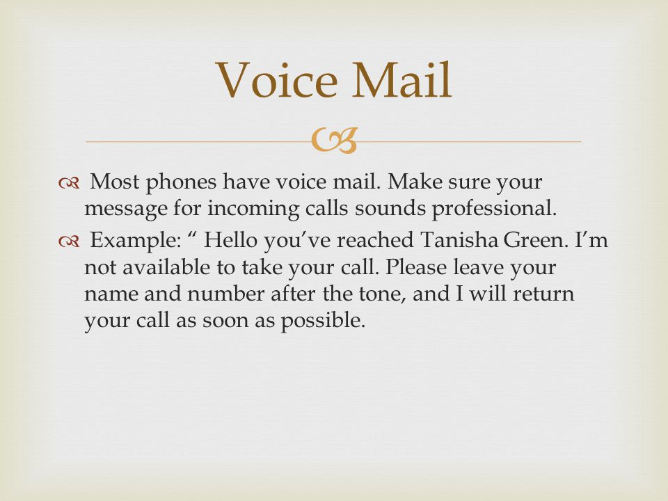 Voice Mail Most phones have voice mail. Make sure your message for incoming calls sounds professional.