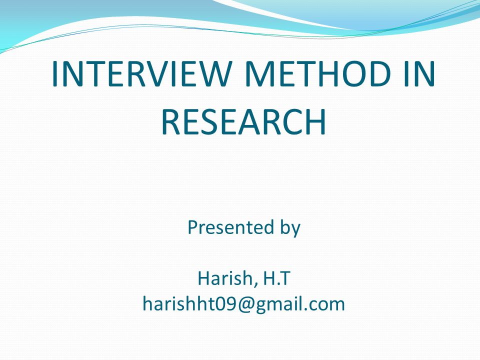 INTERVIEW METHOD IN RESEARCH Presented by Harish, H.T harishht09@gmail.com