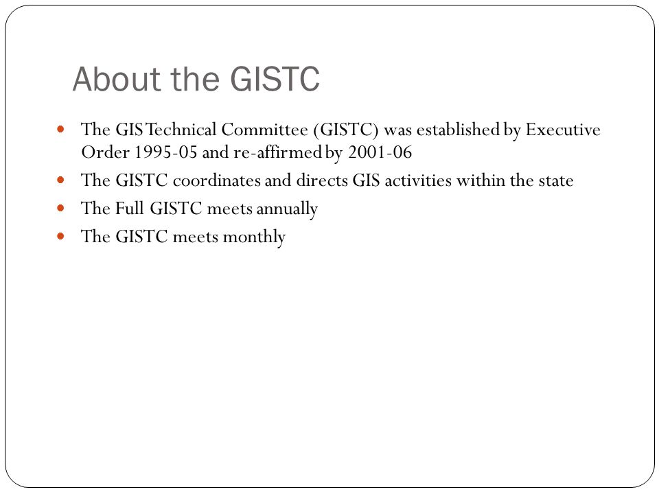 About the GISTC The GIS Technical Committee (GISTC) was established by Executive Order 1995-05 and re-affirmed by 2001-06.