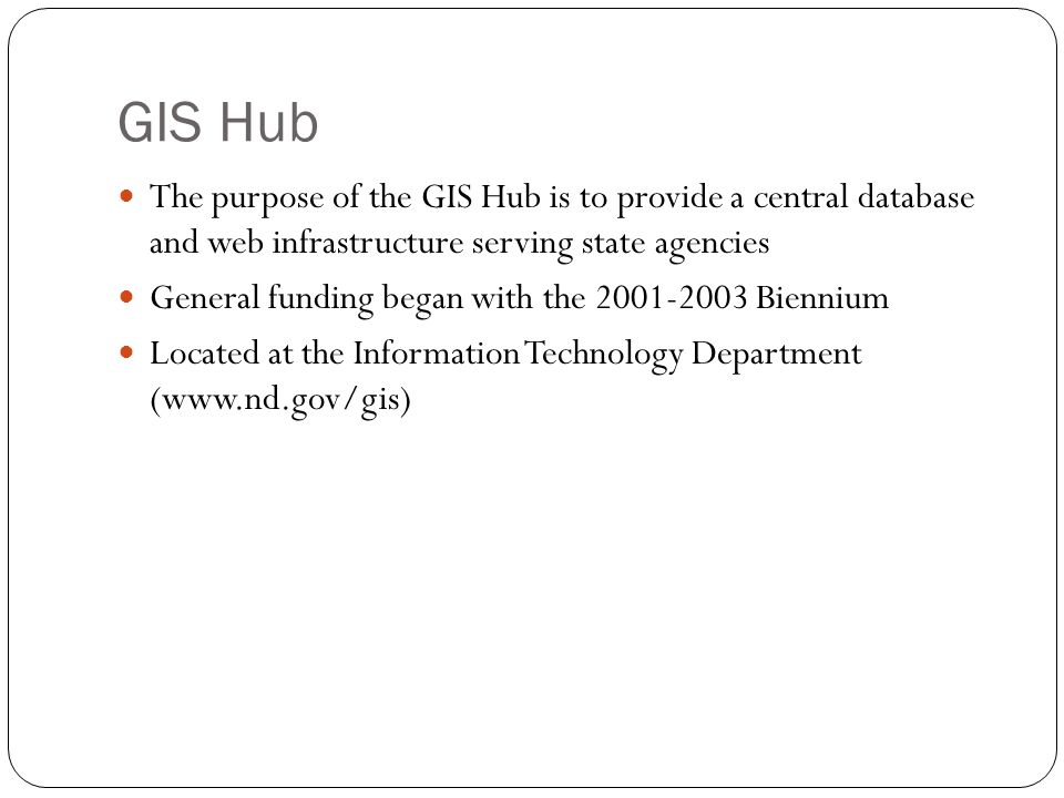 GIS Hub The purpose of the GIS Hub is to provide a central database and web infrastructure serving state agencies.