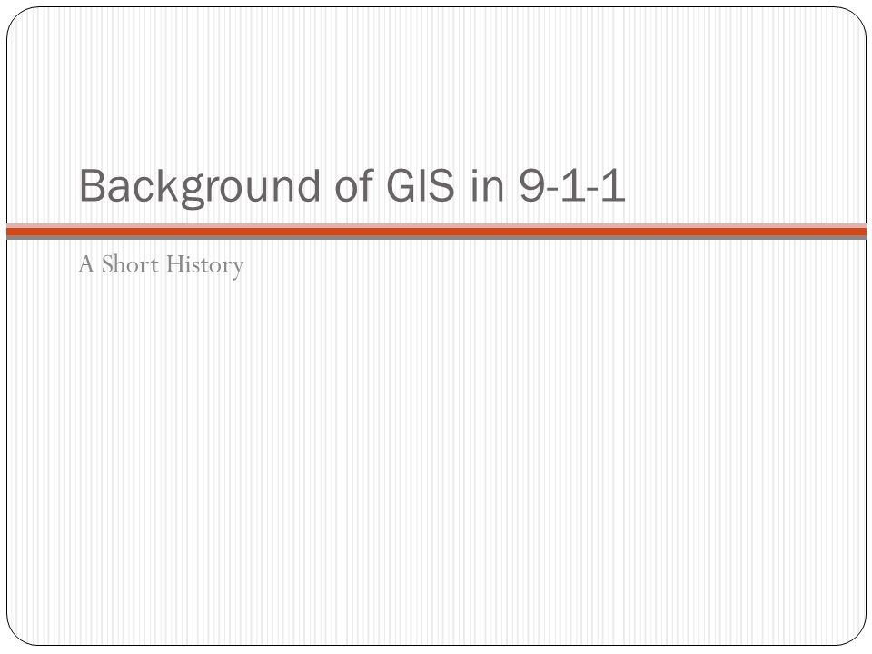 Background of GIS in 9-1-1 A Short History