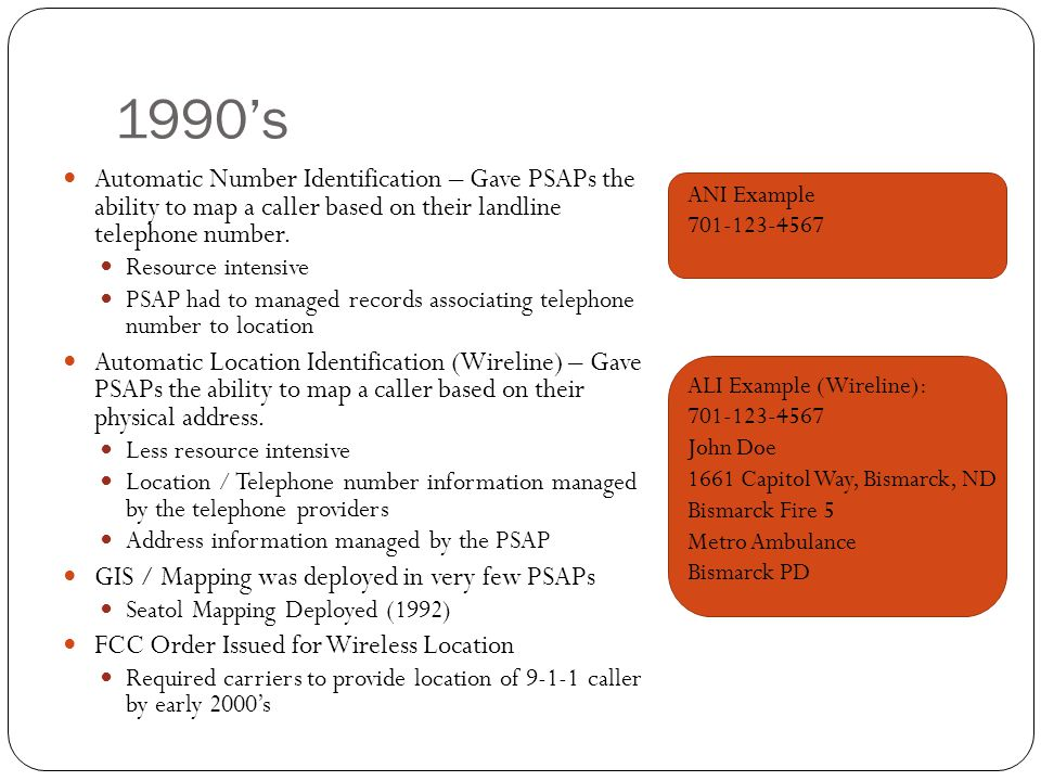1990's Automatic Number Identification – Gave PSAPs the ability to map a caller based on their landline telephone number.