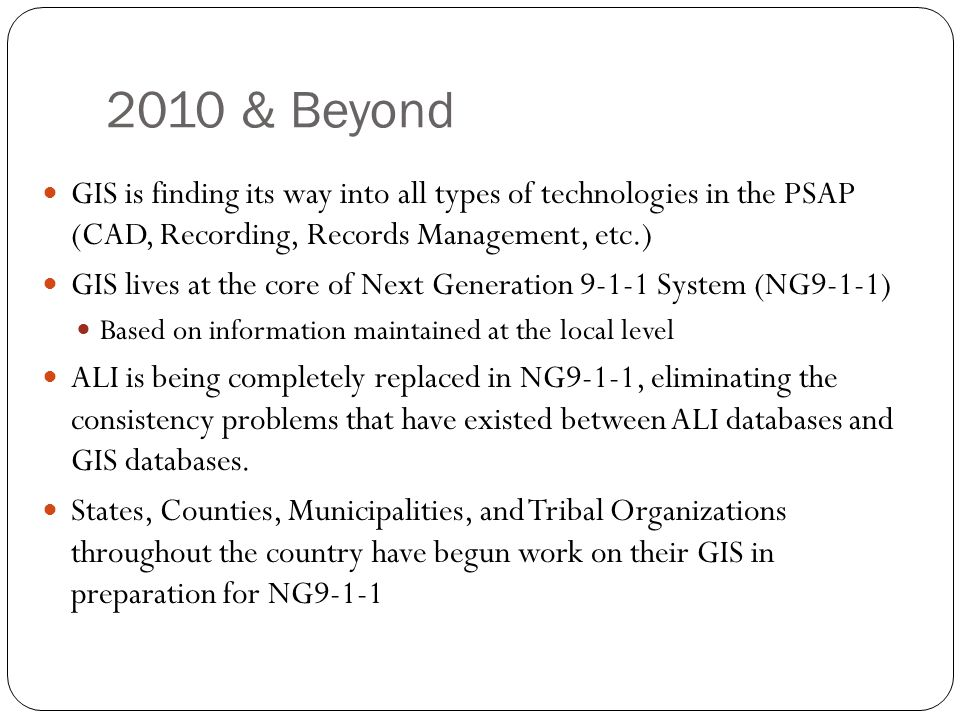 2010 & Beyond GIS is finding its way into all types of technologies in the PSAP (CAD, Recording, Records Management, etc.)