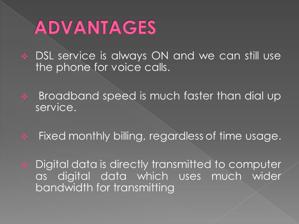 ADVANTAGES DSL service is always ON and we can still use the phone for voice calls. Broadband speed is much faster than dial up service.