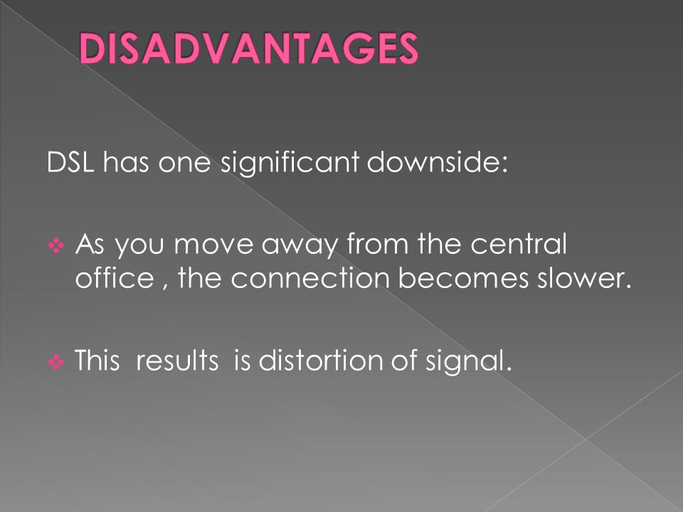 DISADVANTAGES DSL has one significant downside: