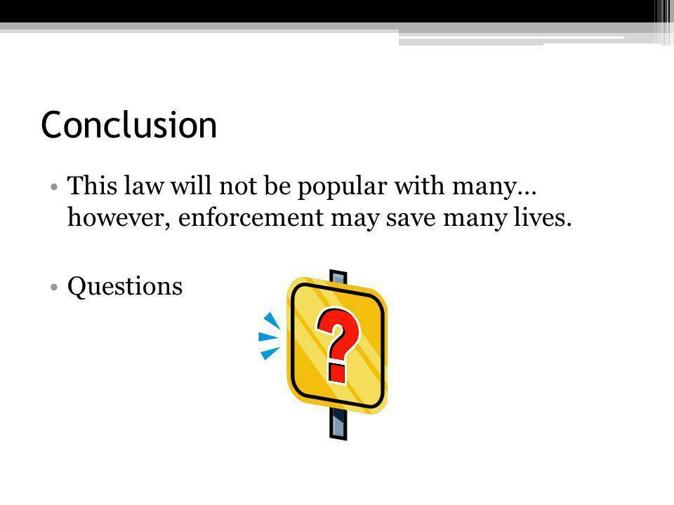 Conclusion This law will not be popular with many… however, enforcement may save many lives.