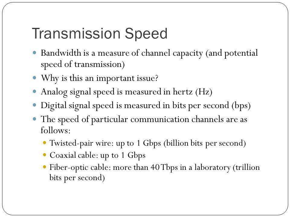 Transmission Speed Bandwidth is a measure of channel capacity (and potential speed of transmission)