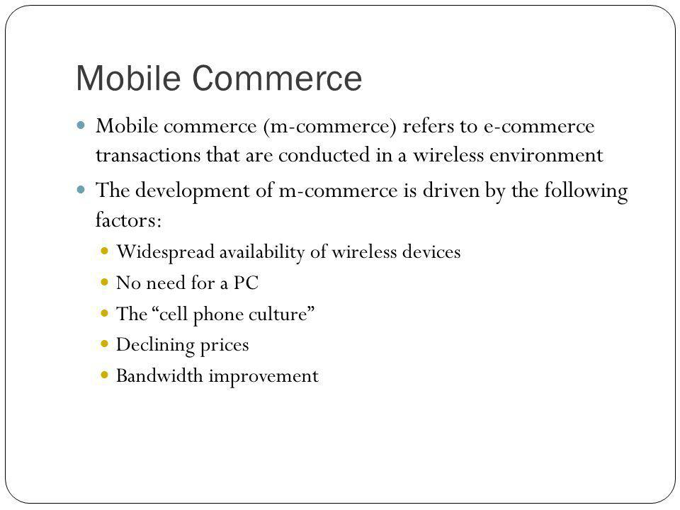 Mobile Commerce Mobile commerce (m-commerce) refers to e-commerce transactions that are conducted in a wireless environment.