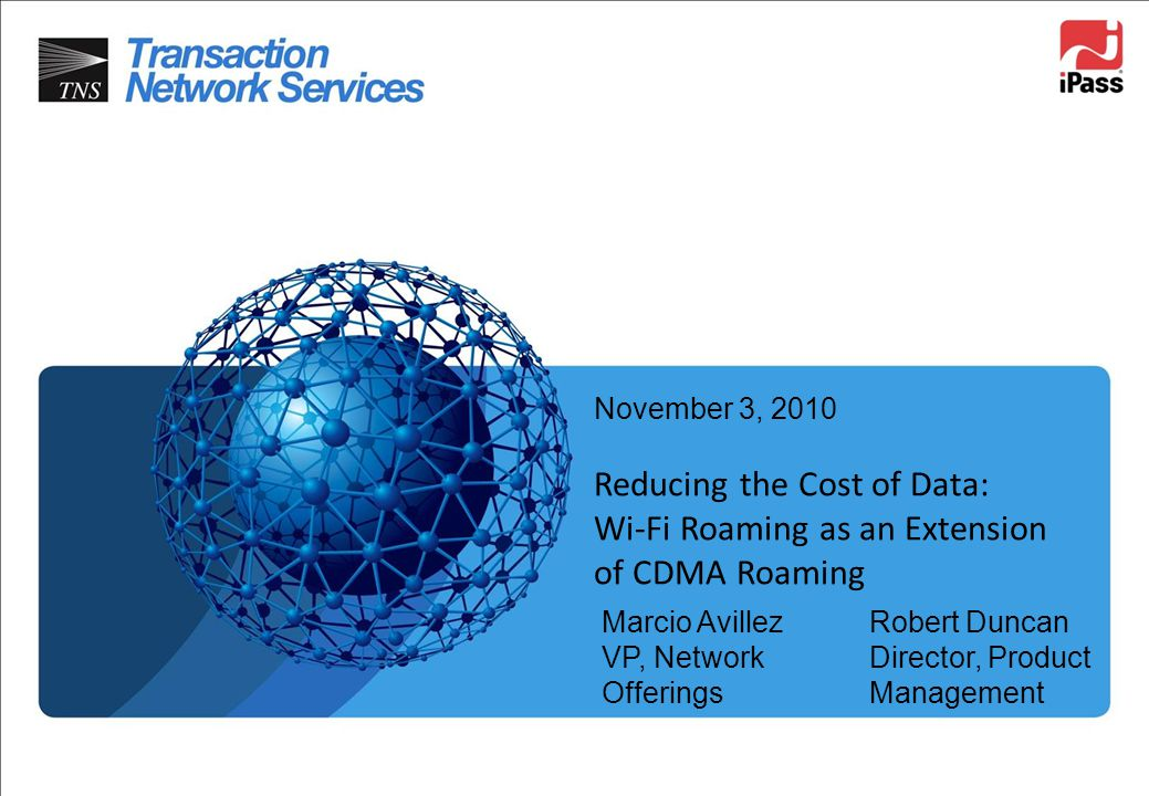 November 3, 2010 Reducing the Cost of Data: Wi-Fi Roaming as an Extension of CDMA Roaming. Marcio Avillez VP, Network Offerings.