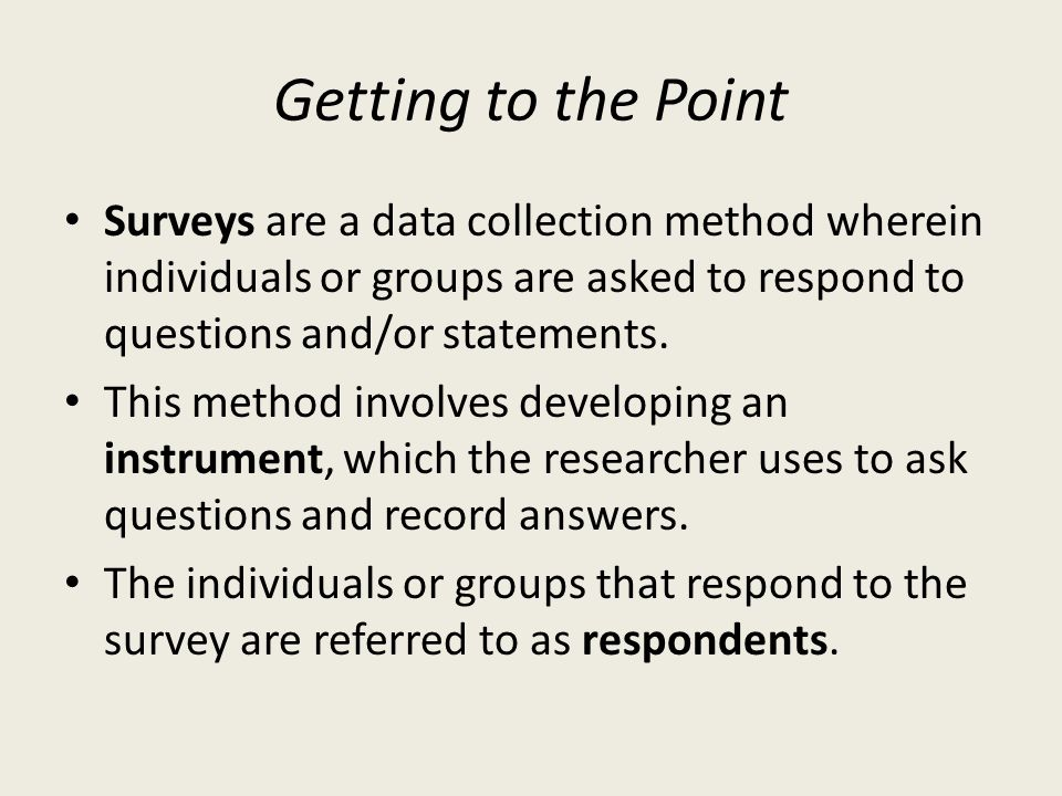 Getting to the Point Surveys are a data collection method wherein individuals or groups are asked to respond to questions and/or statements.