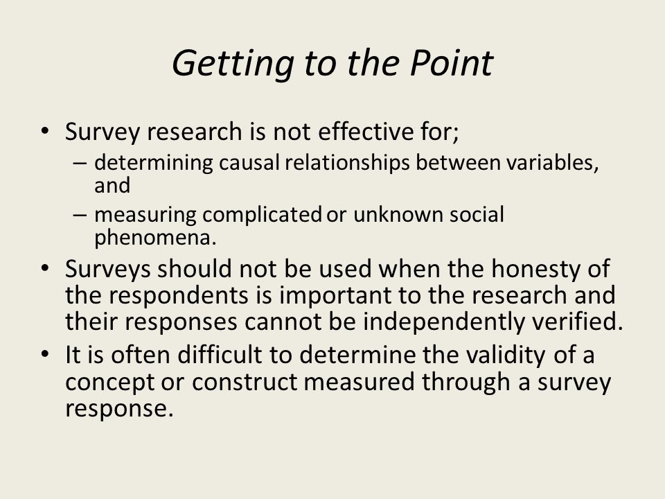 Getting to the Point Survey research is not effective for;