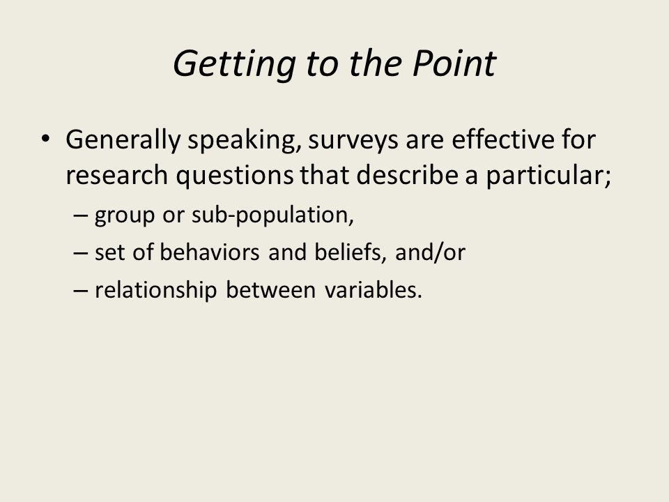 Getting to the Point Generally speaking, surveys are effective for research questions that describe a particular;