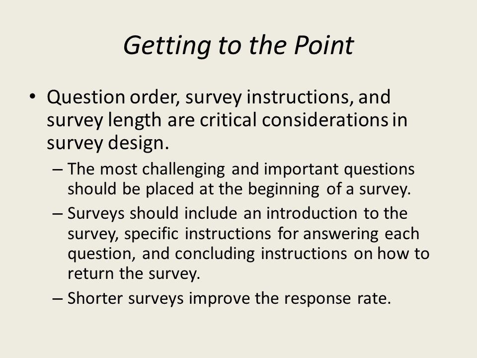 Getting to the Point Question order, survey instructions, and survey length are critical considerations in survey design.