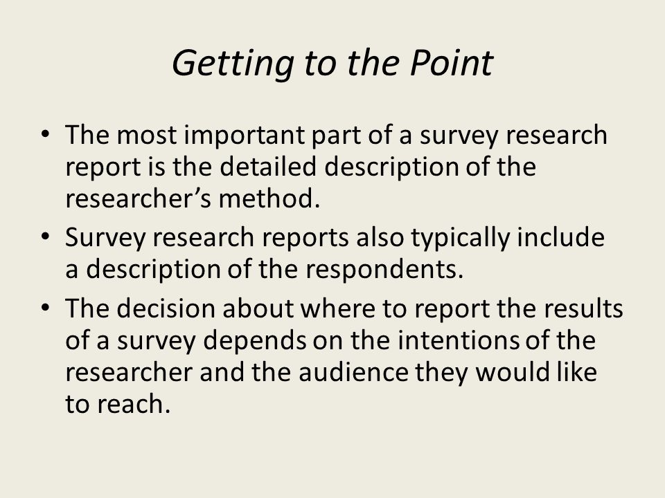 Getting to the Point The most important part of a survey research report is the detailed description of the researcher's method.