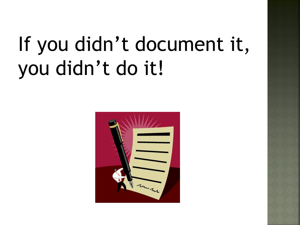 If you didn't document it, you didn't do it!