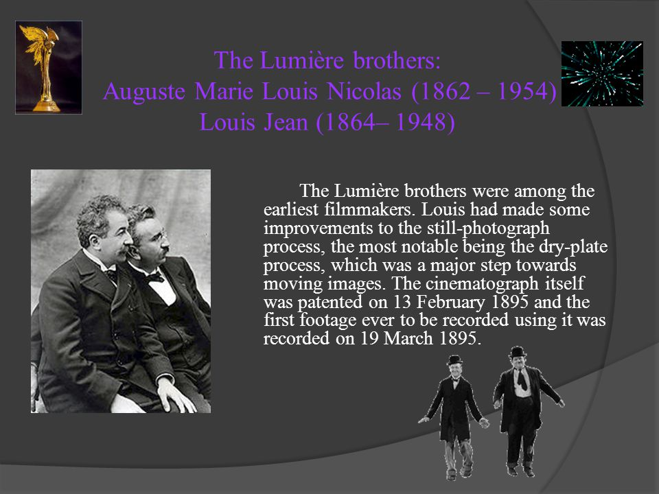The Lumière brothers: Auguste Marie Louis Nicolas (1862 – 1954) Louis Jean (1864– 1948)