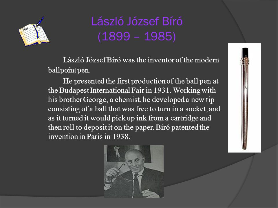 László József Bíró (1899 – 1985) László József Bíró was the inventor of the modern ballpoint pen.