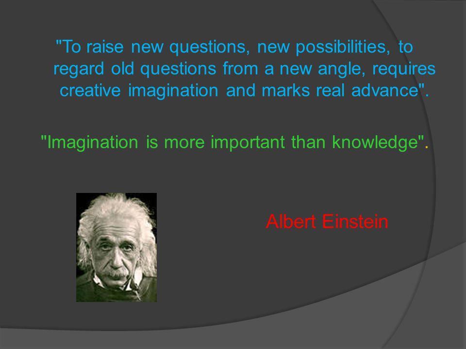 Imagination is more important than knowledge .