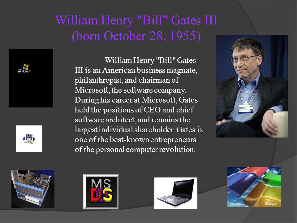 William Henry Bill Gates III (born October 28, 1955)