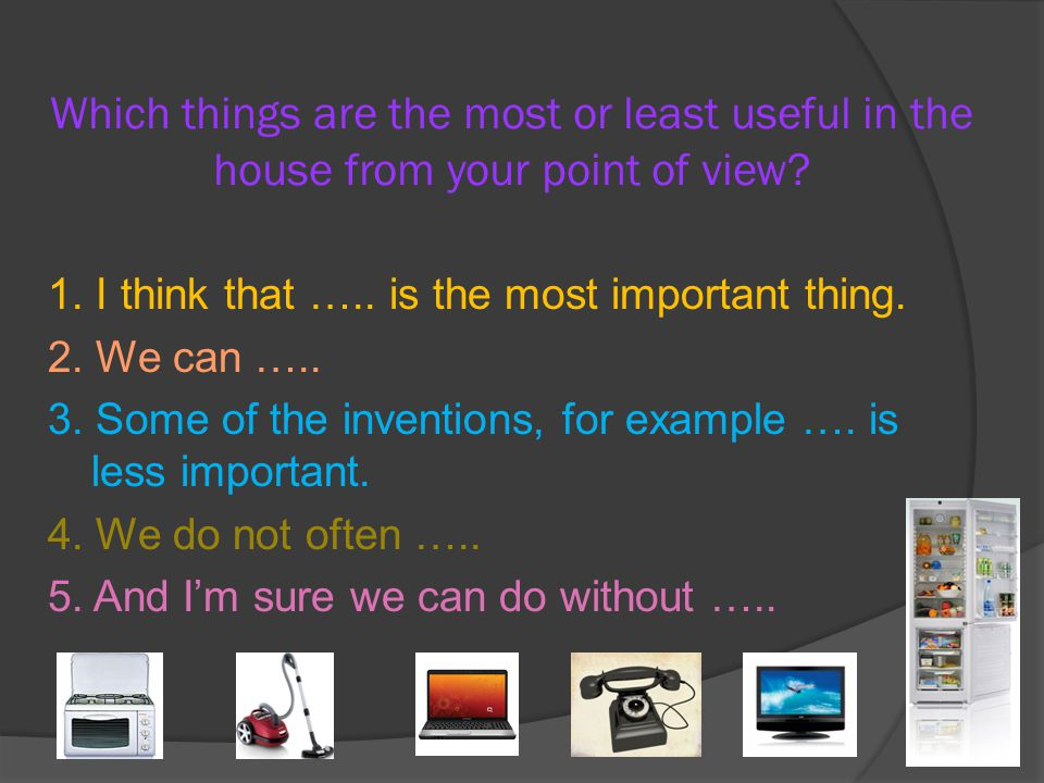 Which things are the most or least useful in the house from your point of view