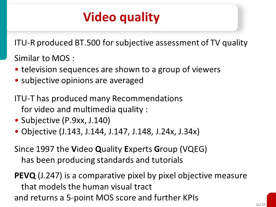 Video quality ITU-R produced BT.500 for subjective assessment of TV quality. Similar to MOS : television sequences are shown to a group of viewers.