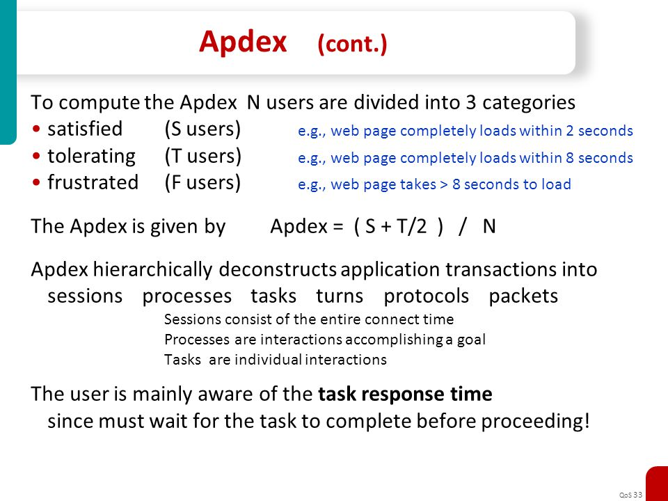 Apdex (cont.) To compute the Apdex N users are divided into 3 categories. satisfied (S users) e.g., web page completely loads within 2 seconds.