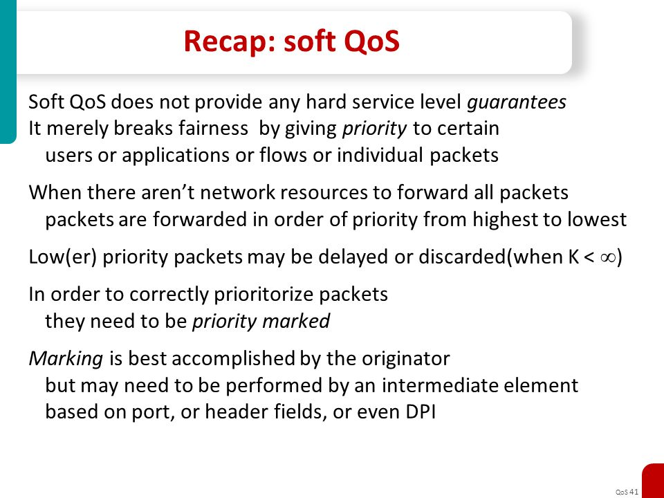 Recap: soft QoS Soft QoS does not provide any hard service level guarantees. It merely breaks fairness by giving priority to certain.
